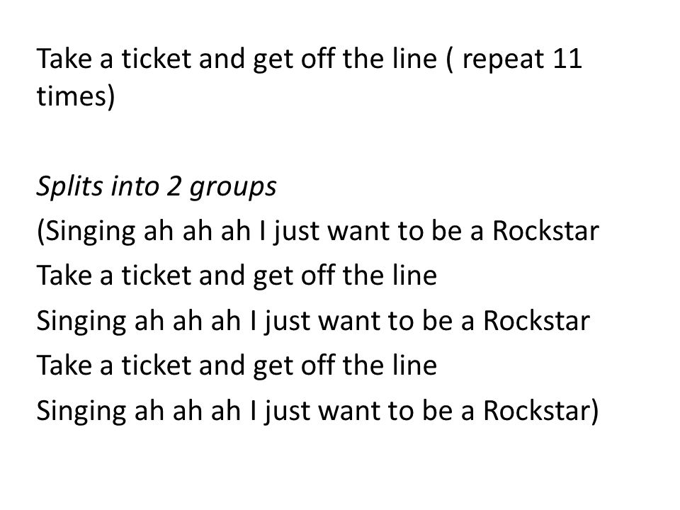 Take a ticket and get off the line ( repeat 11 times) Splits into 2 groups (Singing ah ah ah I just want to be a Rockstar Take a ticket and get off th