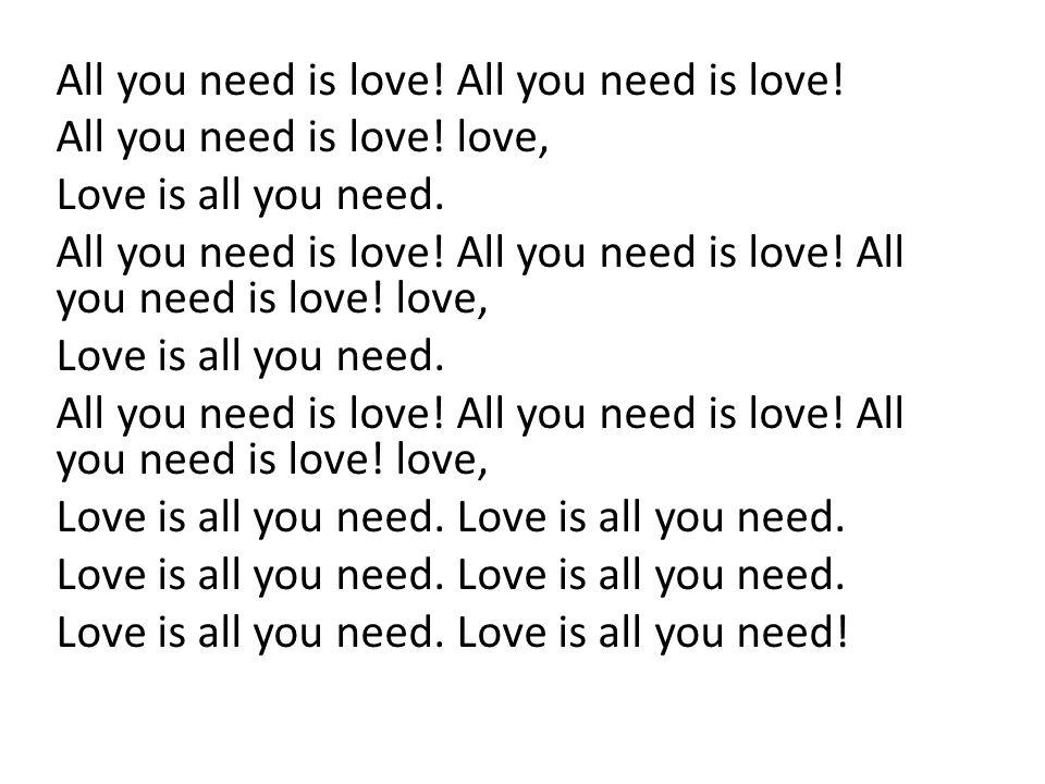 All you need is love! All you need is love! love, Love is all you need. All you need is love! All you need is love! All you need is love! love, Love i