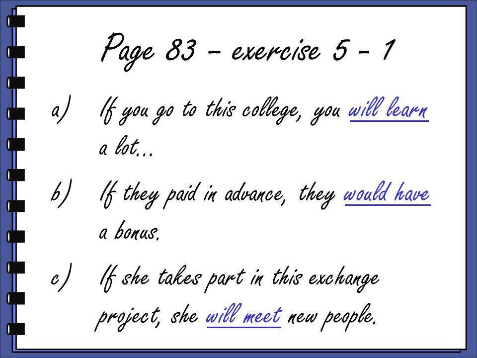 Page 83 – exercise 5 - 1 a)If you go to this college, you will learn a lot… b)If they paid in advance, they would have a bonus.