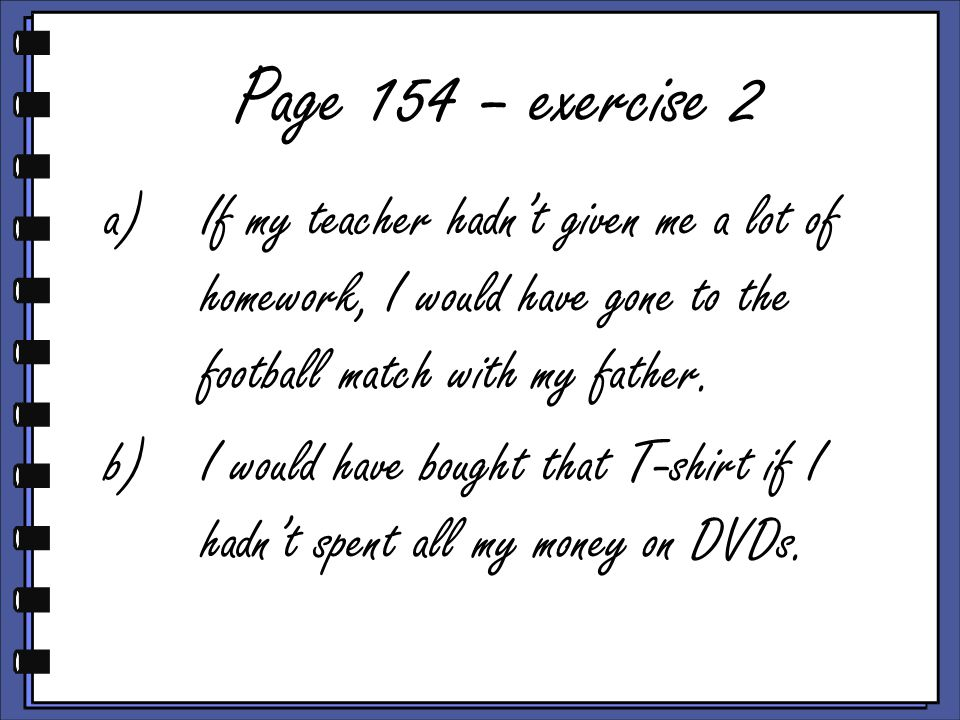 Page 154 – exercise 2 a)If my teacher hadn't given me a lot of homework, I would have gone to the football match with my father.