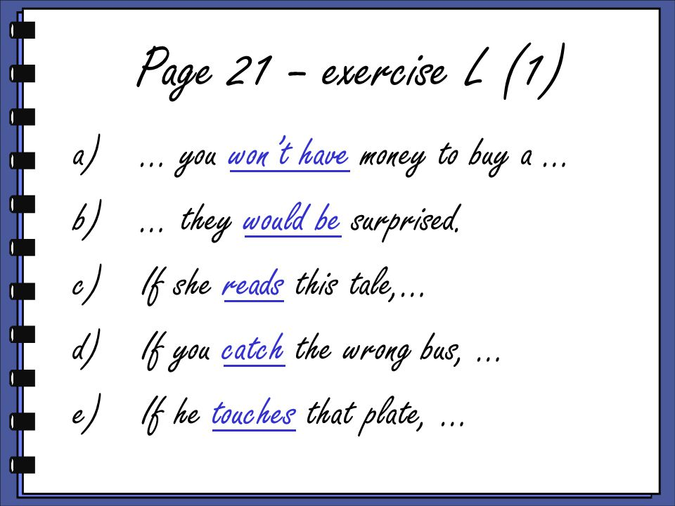 Page 21 – exercise L (1) a)… you won't have money to buy a … b)… they would be surprised.