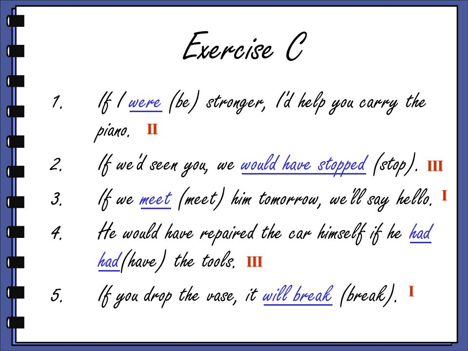 Exercise C 1.If I were (be) stronger, I d help you carry the piano.
