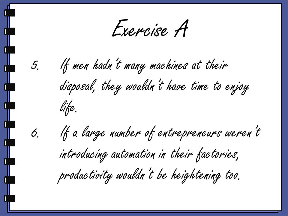 Exercise A 5.If men hadn't many machines at their disposal, they wouldn't have time to enjoy life.
