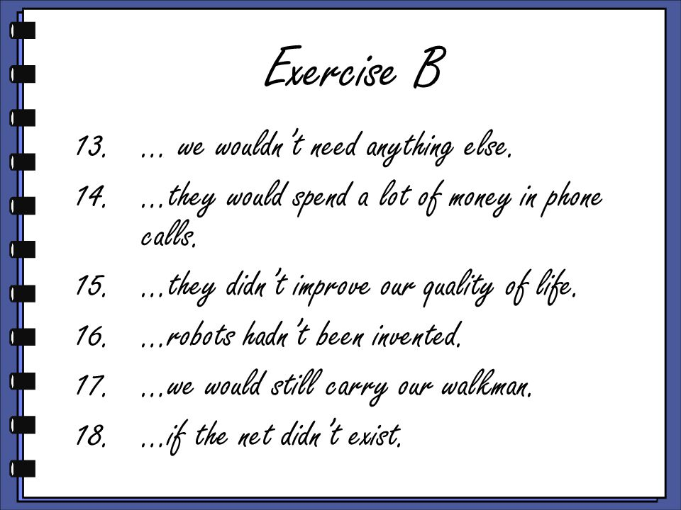 Exercise B 13.… we wouldn't need anything else. 14.…they would spend a lot of money in phone calls.