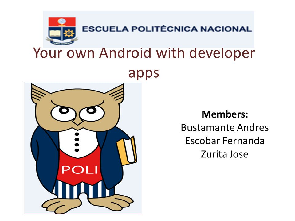 Your own Android with developer apps Members: Bustamante Andres Escobar Fernanda Zurita Jose