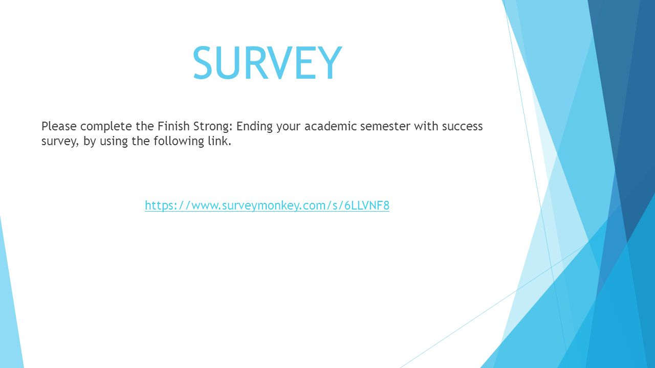 SURVEY Please complete the Finish Strong: Ending your academic semester with success survey, by using the following link.