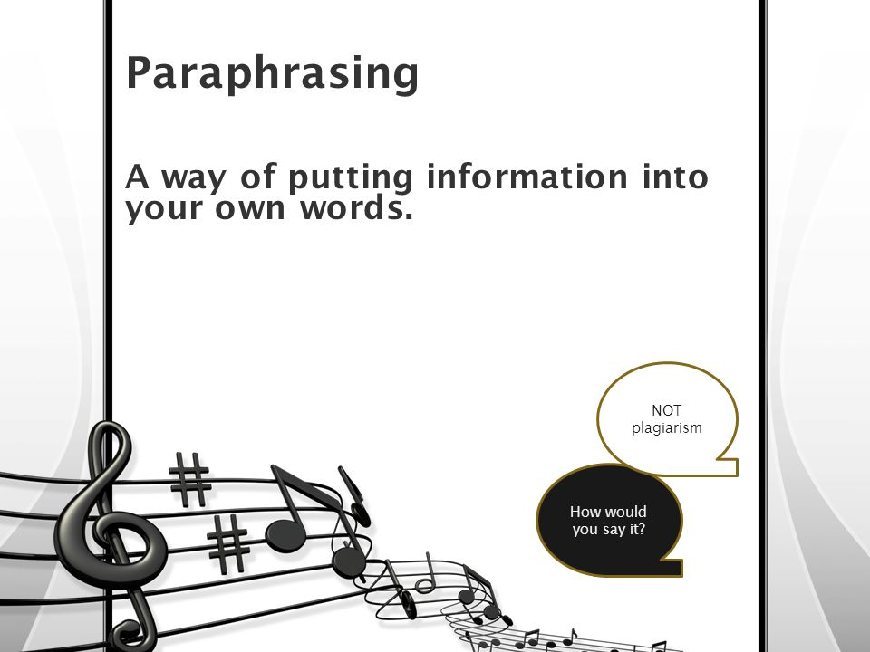 Paraphrasing A way of putting information into your own words. How would you say it NOT plagiarism