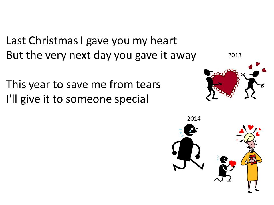 Last Christmas I gave you my heart But the very next day you gave it away This year to save me from tears I ll give it to someone special 2013 2014