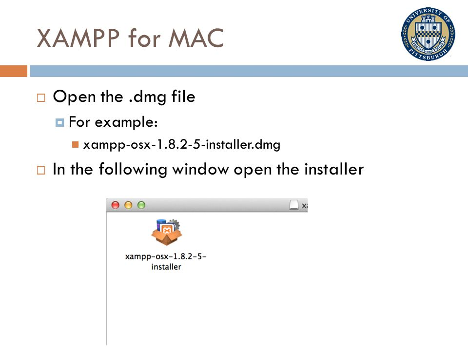 XAMPP for MAC  Open the.dmg file  For example: xampp-osx-1.8.2-5-installer.dmg  In the following window open the installer