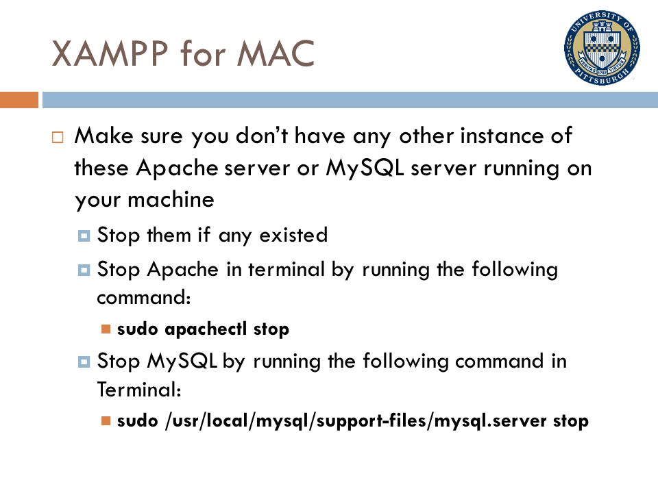 XAMPP for MAC  Make sure you don't have any other instance of these Apache server or MySQL server running on your machine  Stop them if any existed  Stop Apache in terminal by running the following command: sudo apachectl stop  Stop MySQL by running the following command in Terminal: sudo /usr/local/mysql/support-files/mysql.server stop