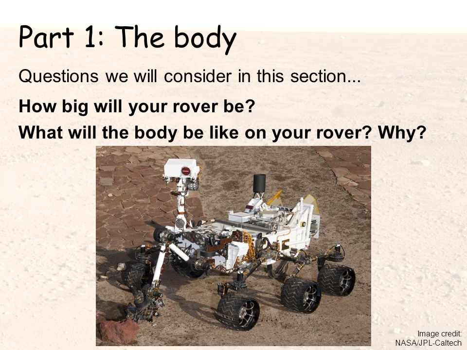 Part 1: The body Questions we will consider in this section... How big will your rover be? What will the body be like on your rover? Why? Image credit