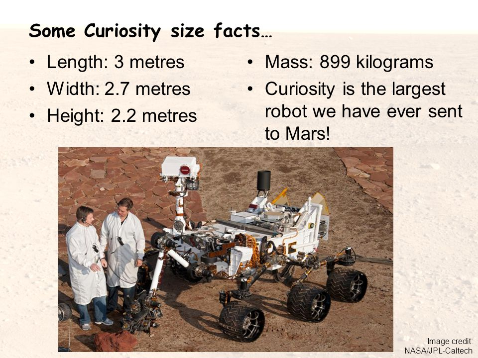 Some Curiosity size facts… Length: 3 metres Width: 2.7 metres Height: 2.2 metres Mass: 899 kilograms Curiosity is the largest robot we have ever sent to Mars.