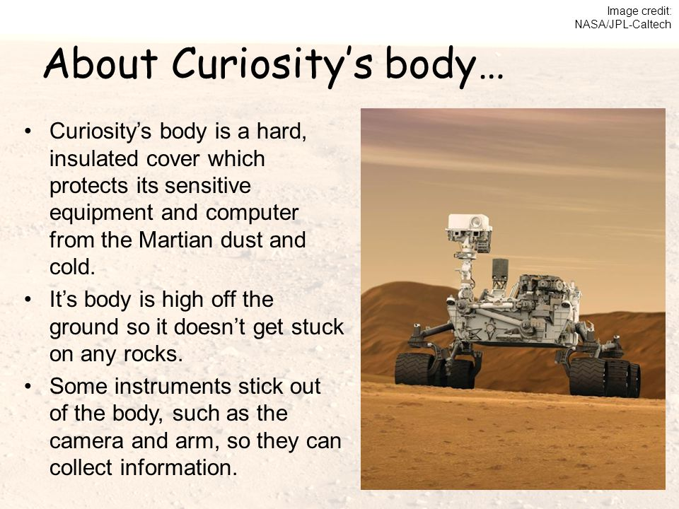 About Curiosity's body… Curiosity's body is a hard, insulated cover which protects its sensitive equipment and computer from the Martian dust and cold.