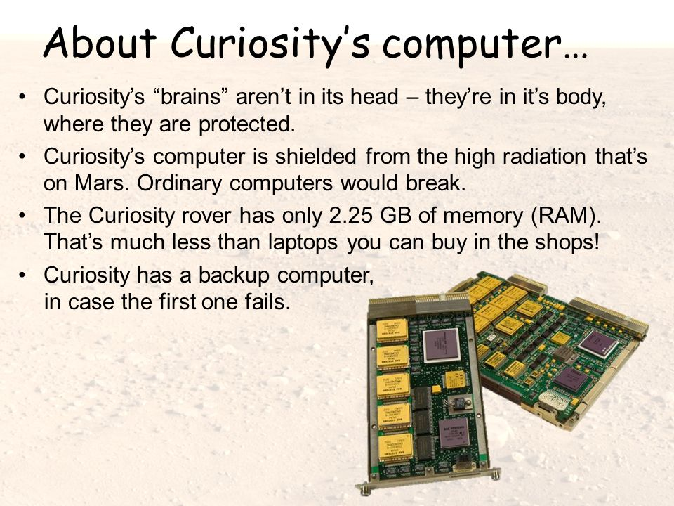 About Curiosity's computer… Curiosity's brains aren't in its head – they're in it's body, where they are protected.