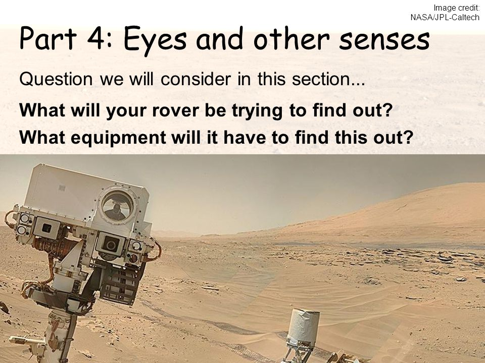 Part 4: Eyes and other senses Image credit: NASA/JPL-Caltech Question we will consider in this section... What will your rover be trying to find out?