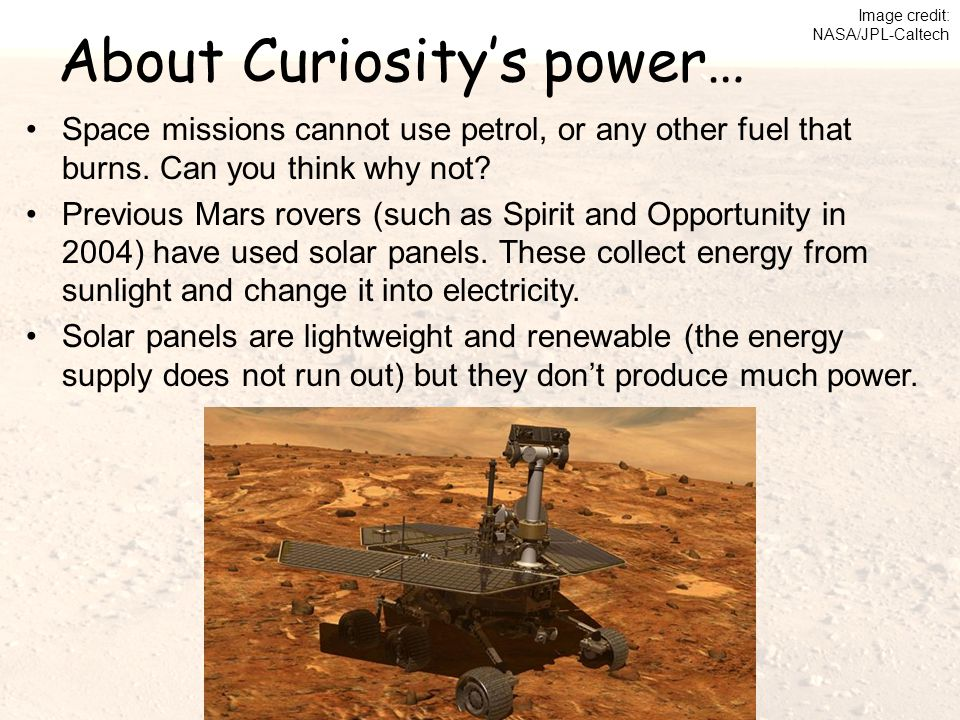 About Curiosity's power… Space missions cannot use petrol, or any other fuel that burns. Can you think why not? Previous Mars rovers (such as Spirit a