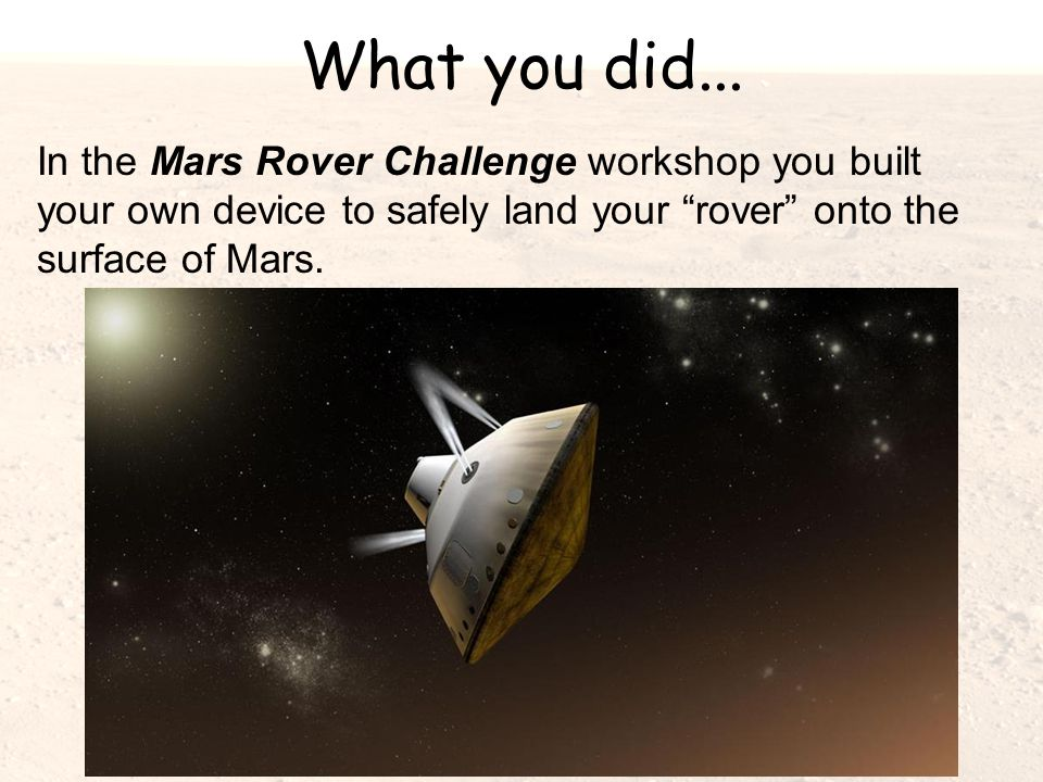 """What you did... In the Mars Rover Challenge workshop you built your own device to safely land your """"rover"""" onto the surface of Mars."""