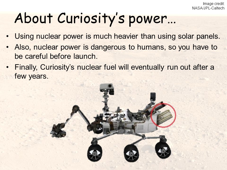 About Curiosity's power… Using nuclear power is much heavier than using solar panels. Also, nuclear power is dangerous to humans, so you have to be ca