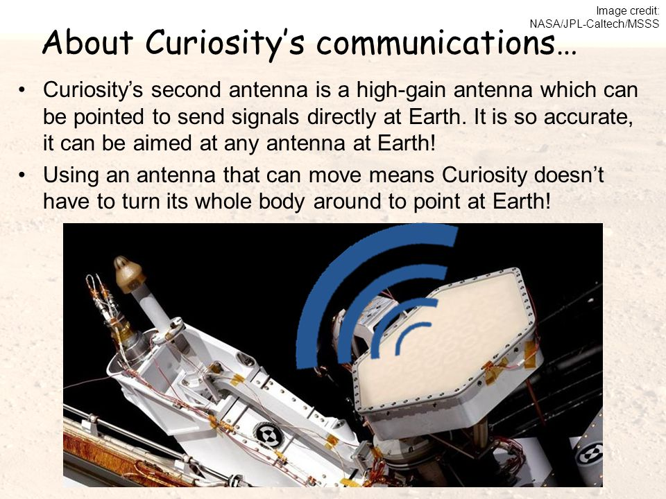 About Curiosity's communications… Curiosity's second antenna is a high-gain antenna which can be pointed to send signals directly at Earth. It is so a