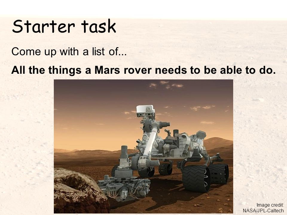 Starter task Come up with a list of...All the things a Mars rover needs to be able to do.