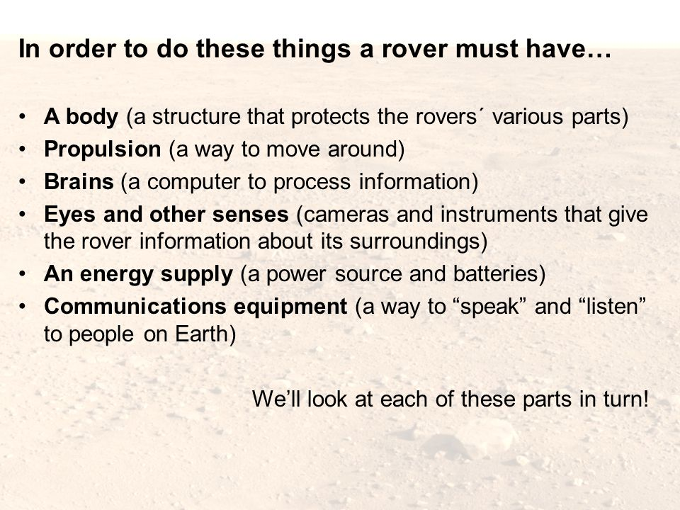 In order to do these things a rover must have… A body (a structure that protects the rovers´ various parts) Propulsion (a way to move around) Brains (a computer to process information) Eyes and other senses (cameras and instruments that give the rover information about its surroundings) An energy supply (a power source and batteries) Communications equipment (a way to speak and listen to people on Earth) We'll look at each of these parts in turn!