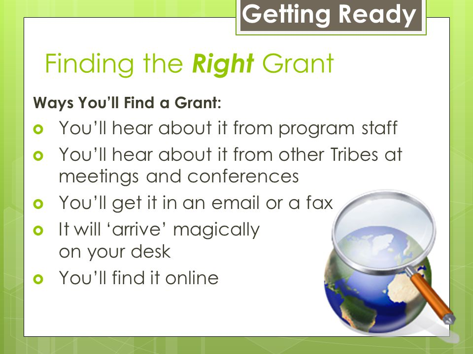 Ways You'll Find a Grant:  You'll hear about it from program staff  You'll hear about it from other Tribes at meetings and conferences  You'll get it in an email or a fax  It will 'arrive' magically on your desk  You'll find it online Getting Ready Finding the Right Grant