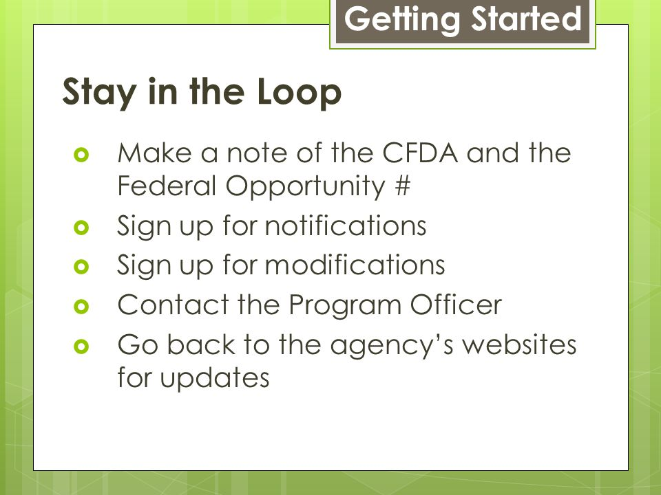 Stay in the Loop  Make a note of the CFDA and the Federal Opportunity #  Sign up for notifications  Sign up for modifications  Contact the Program Officer  Go back to the agency's websites for updates Getting Started