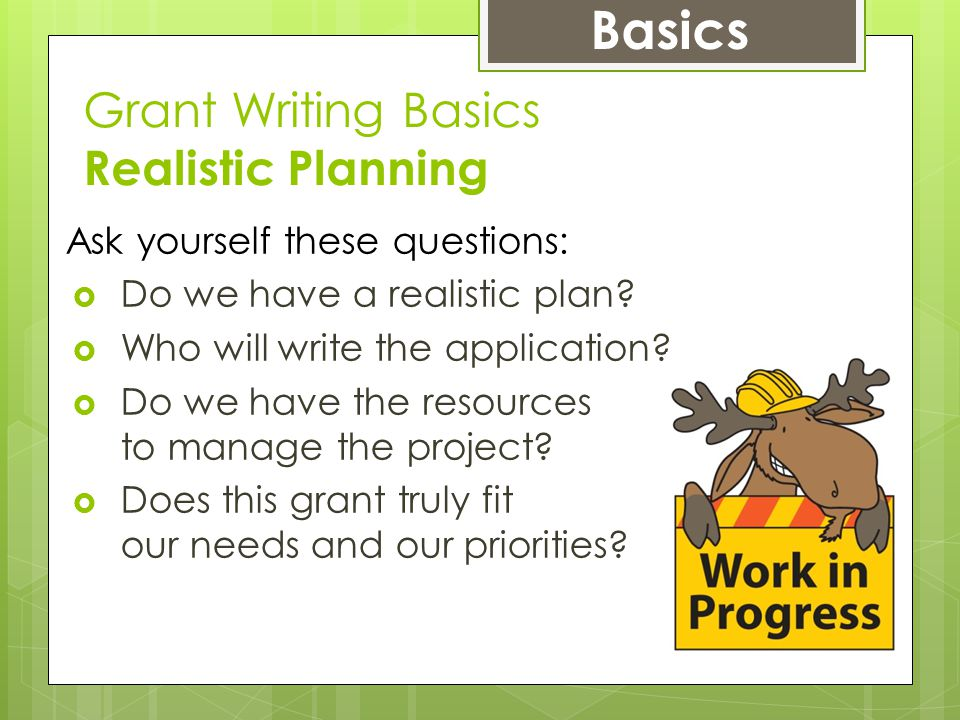 Grant Writing Basics Realistic Planning Ask yourself these questions:  Do we have a realistic plan.