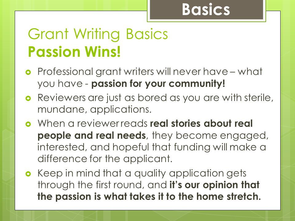 Grant Writing Basics Passion Wins!  Professional grant writers will never have – what you have - passion for your community!  Reviewers are just as