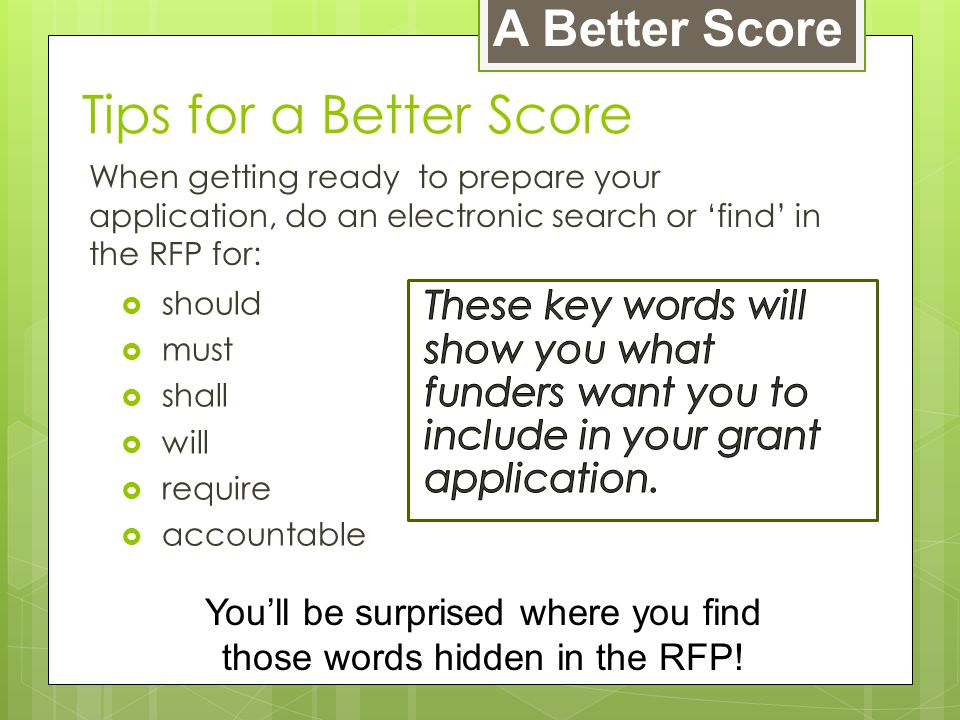 Tips for a Better Score When getting ready to prepare your application, do an electronic search or 'find' in the RFP for:  should  must  shall  will  require  accountable A Better Score You'll be surprised where you find those words hidden in the RFP!