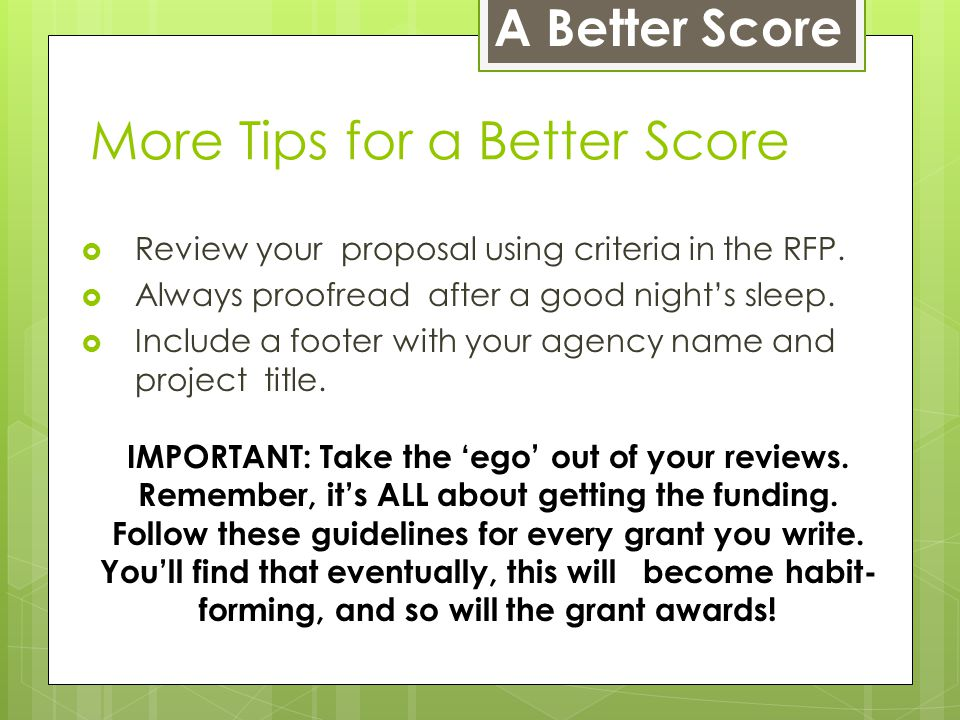 More Tips for a Better Score  Review your proposal using criteria in the RFP.  Always proofread after a good night's sleep.  Include a footer with