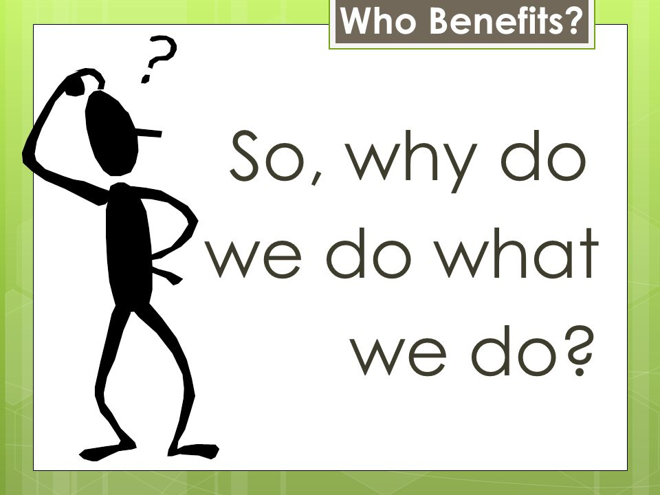 So, why do we do what we do Who Benefits