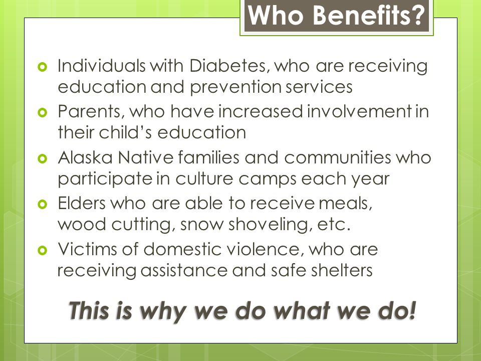  Individuals with Diabetes, who are receiving education and prevention services  Parents, who have increased involvement in their child's education  Alaska Native families and communities who participate in culture camps each year  Elders who are able to receive meals, wood cutting, snow shoveling, etc.