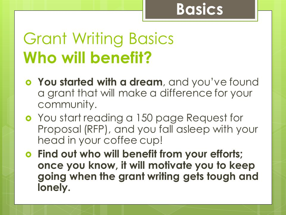 Grant Writing Basics Who will benefit?  You started with a dream, and you've found a grant that will make a difference for your community.  You star