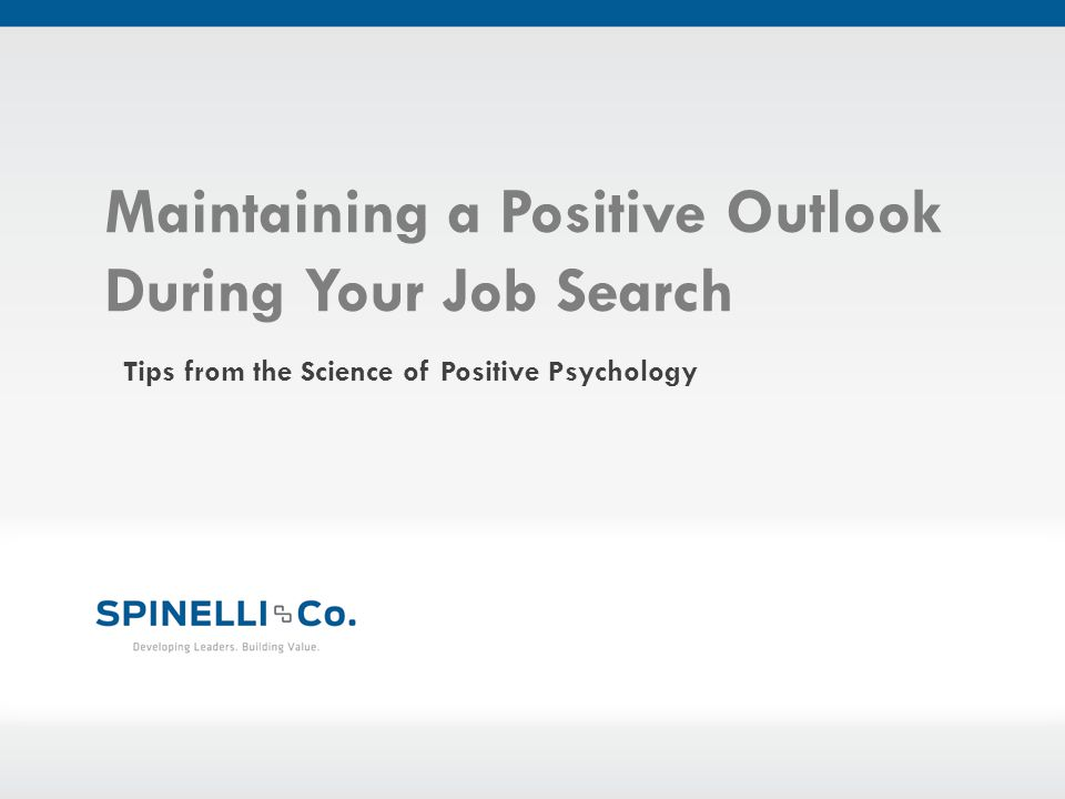 Maintaining a Positive Outlook During Your Job Search Tips from the Science of Positive Psychology