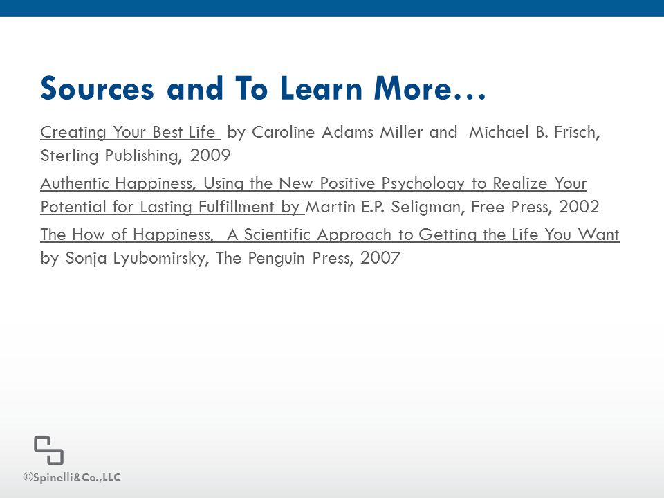 Sources and To Learn More… Creating Your Best Life by Caroline Adams Miller and Michael B. Frisch, Sterling Publishing, 2009 Authentic Happiness, Usin