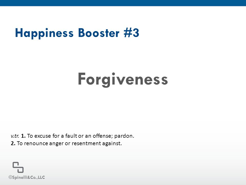Happiness Booster #3 Forgiveness v.tr. 1. To excuse for a fault or an offense; pardon. 2. To renounce anger or resentment against. ©Spinelli&Co.,LLC