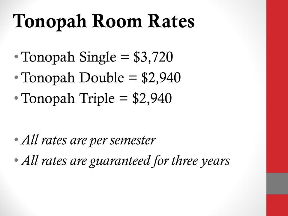 Tonopah Room Rates Tonopah Single = $3,720 Tonopah Double = $2,940 Tonopah Triple = $2,940 All rates are per semester All rates are guaranteed for three years