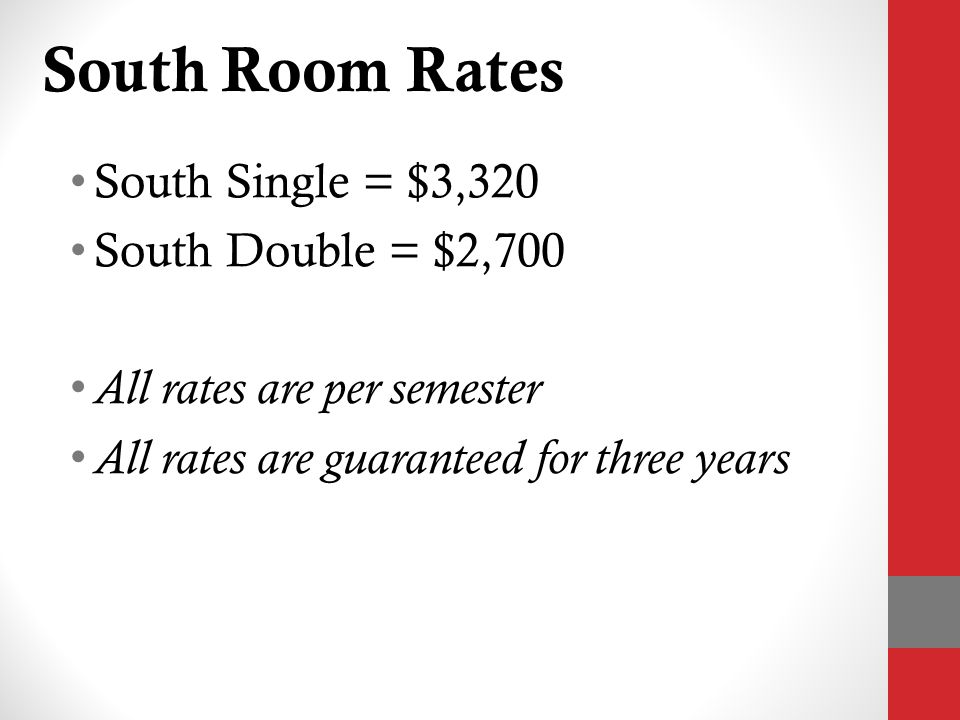 South Room Rates South Single = $3,320 South Double = $2,700 All rates are per semester All rates are guaranteed for three years