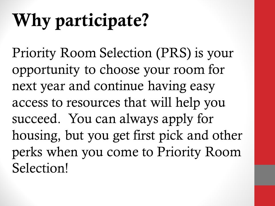 2012-2013 Financial Incentives 1.Lower room rates (singles are $600 less, doubles are $475 less) Rates locked in for next three years 2.Tiered pricing structure between residence halls 3.Book scholarships Awarded only at Priority Room Selection First 150 students at PRS receive $200 4.$125 application fee waived for returners Saving current residents $116,750.