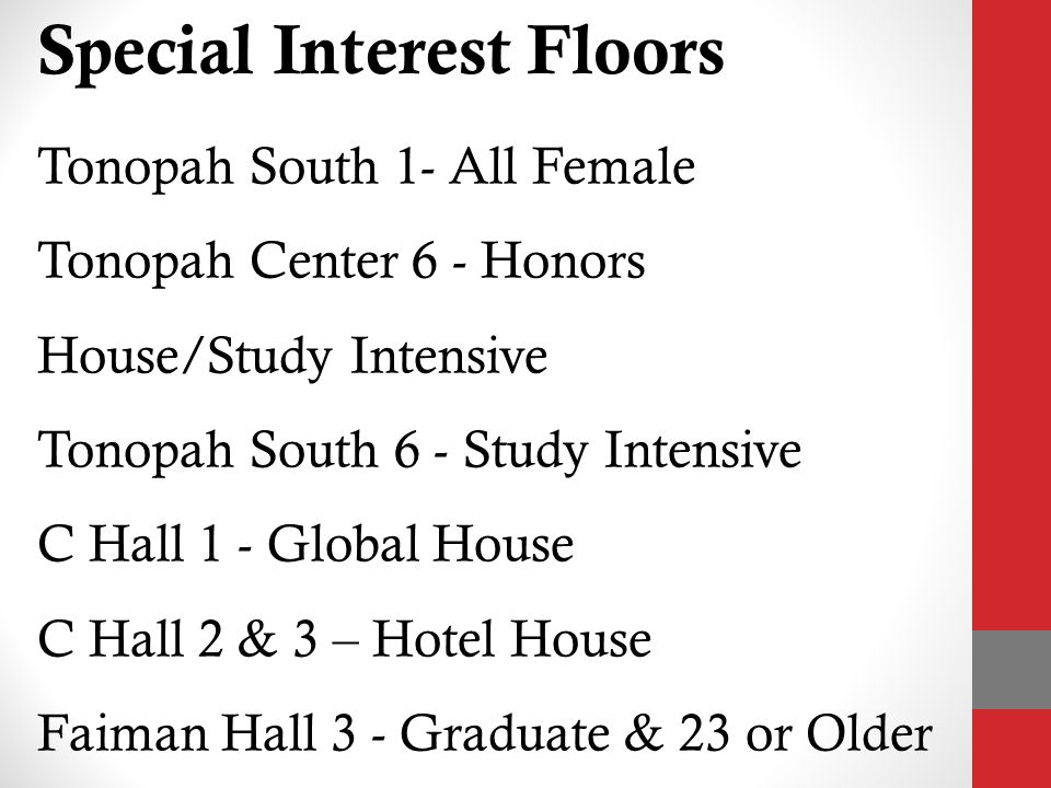 Special Interest Floors Tonopah South 1- All Female Tonopah Center 6 - Honors House/Study Intensive Tonopah South 6 - Study Intensive C Hall 1 - Global House C Hall 2 & 3 – Hotel House Faiman Hall 3 - Graduate & 23 or Older