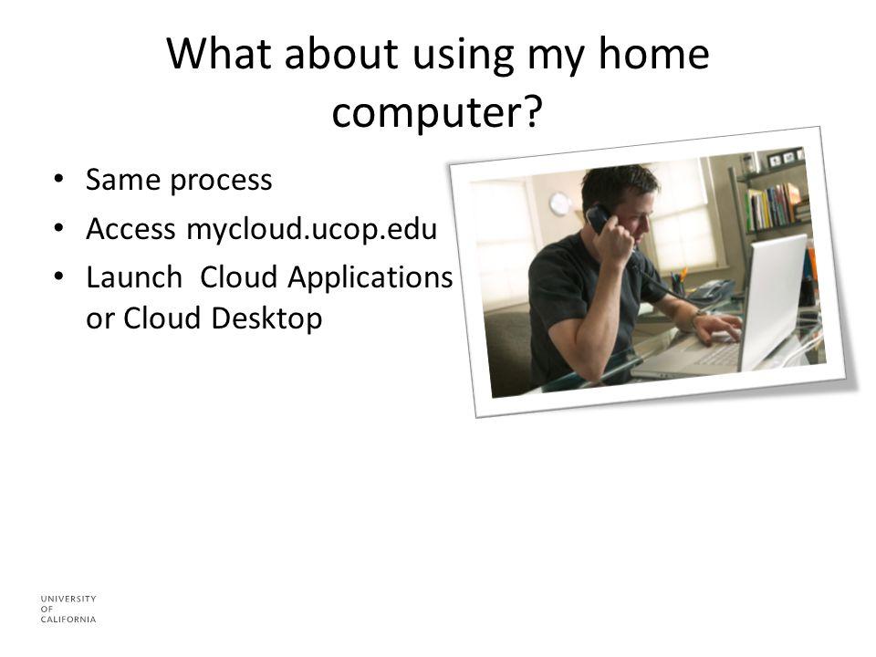 What about using my home computer? Same process Access mycloud.ucop.edu Launch Cloud Applications or Cloud Desktop