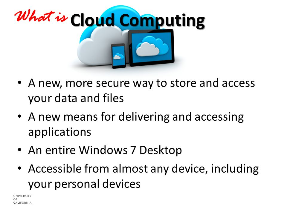 Cloud Computing What is A new, more secure way to store and access your data and files A new means for delivering and accessing applications An entire Windows 7 Desktop Accessible from almost any device, including your personal devices