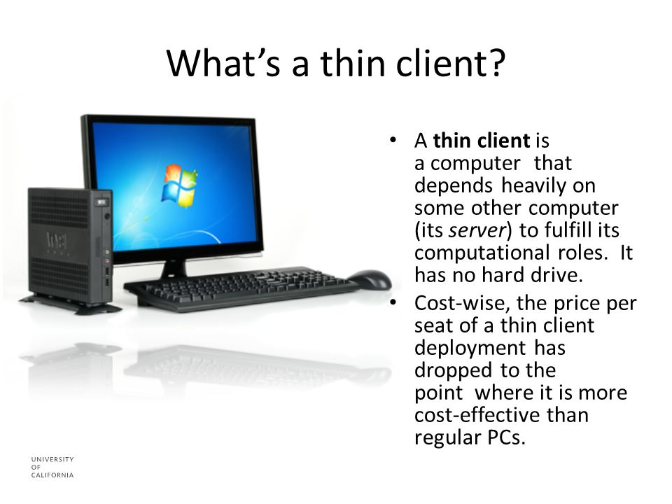 What's a thin client? A thin client is a computer that depends heavily on some other computer (its server) to fulfill its computational roles. It has