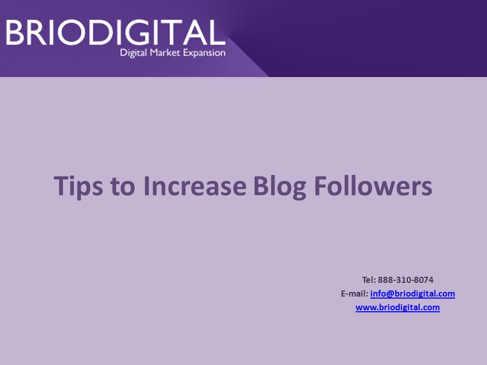 Tips to Increase Blog Followers Tel: 888-310-8074 E-mail: info@briodigital.cominfo@briodigital.com www.briodigital.com