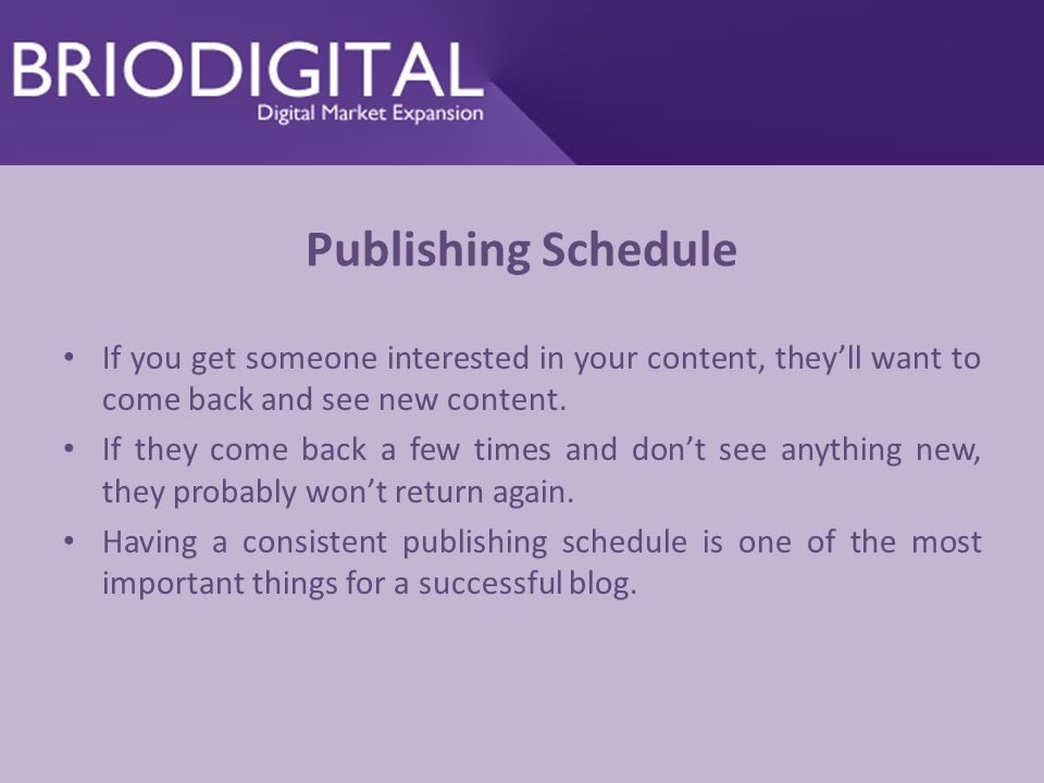Publishing Schedule If you get someone interested in your content, they'll want to come back and see new content.