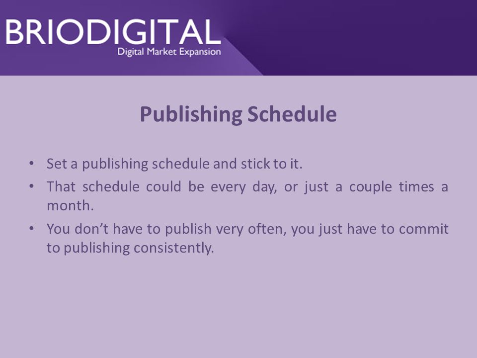 Publishing Schedule Set a publishing schedule and stick to it.