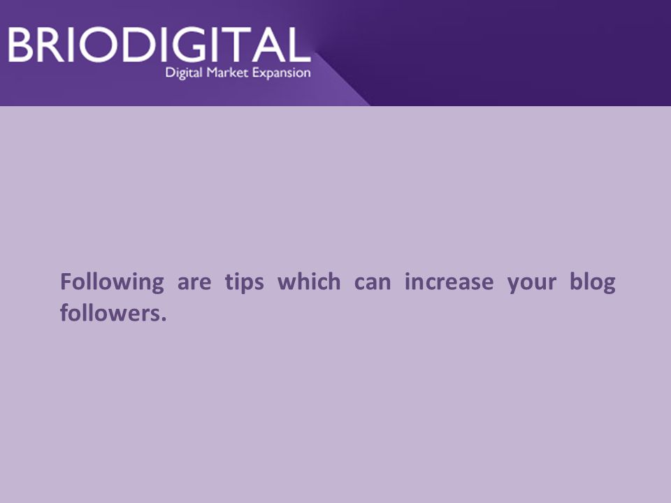Following are tips which can increase your blog followers.
