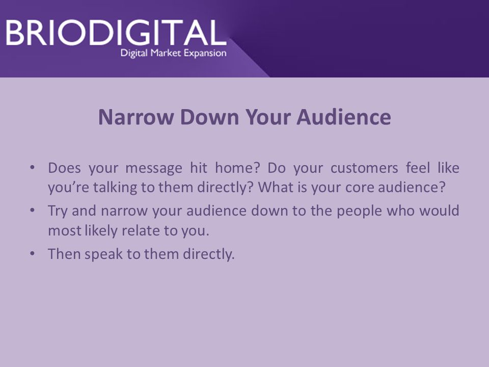 Narrow Down Your Audience Does your message hit home.