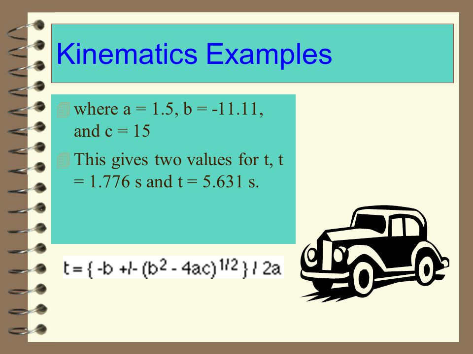 Kinematics Examples 4 where a = 1.5, b = -11.11, and c = 15 4 This gives two values for t, t = 1.776 s and t = 5.631 s.